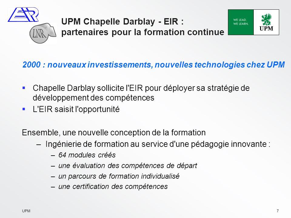 UPM8 EIR - UPM Chapelle Darblay : partenaires pour la formation continue 2003 : Naissance des programmes CAP Papeterie, CAP Maintenance 124 personnes formées 8 200 heures de formation Une contribution significative à l augmentation de la production du site
