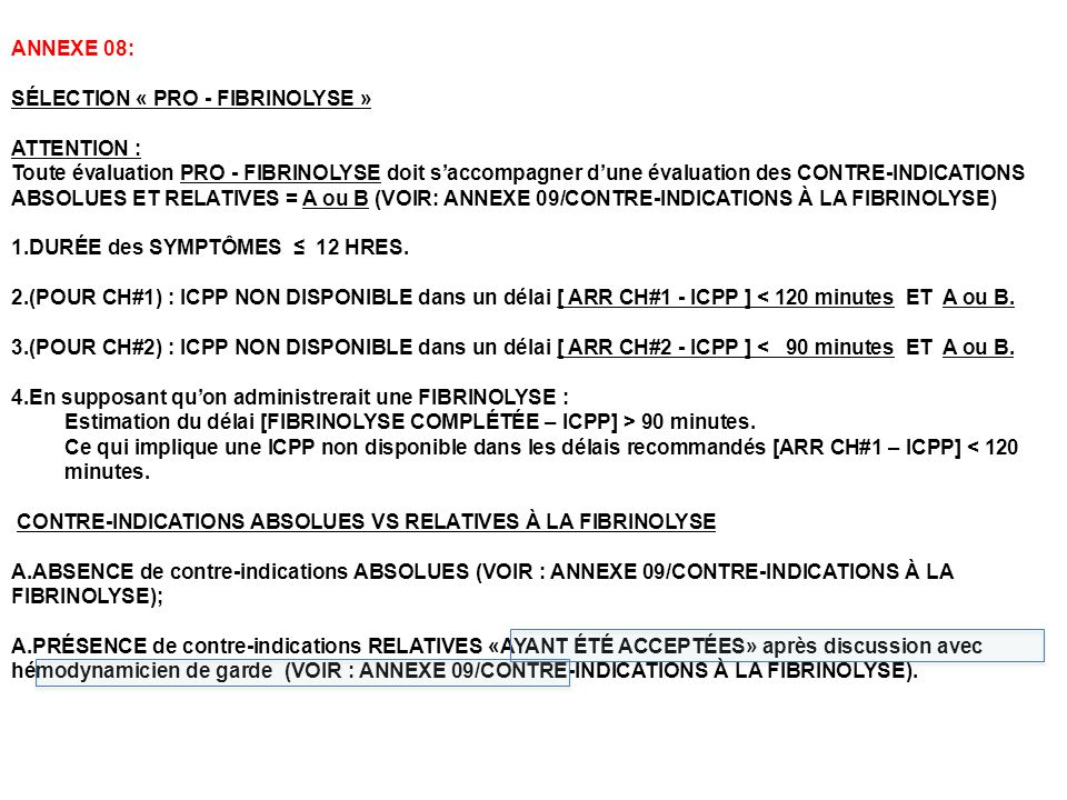 ANNEXE 08: SÉLECTION « PRO - FIBRINOLYSE » ATTENTION : Toute évaluation PRO - FIBRINOLYSE doit saccompagner dune évaluation des CONTRE-INDICATIONS ABSOLUES ET RELATIVES = A ou B (VOIR: ANNEXE 09/CONTRE-INDICATIONS À LA FIBRINOLYSE) 1.