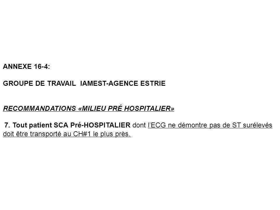 ANNEXE 16-4: GROUPE DE TRAVAIL IAMEST-AGENCE ESTRIE RECOMMANDATIONS «MILIEU PRÉ HOSPITALIER» 7. Tout patient SCA Pré-HOSPITALIER dont lECG ne démontre