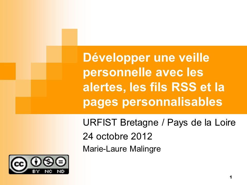 Développer une veille personnelle avec les alertes, les fils RSS et la pages personnalisables URFIST Bretagne / Pays de la Loire 24 octobre 2012 Marie