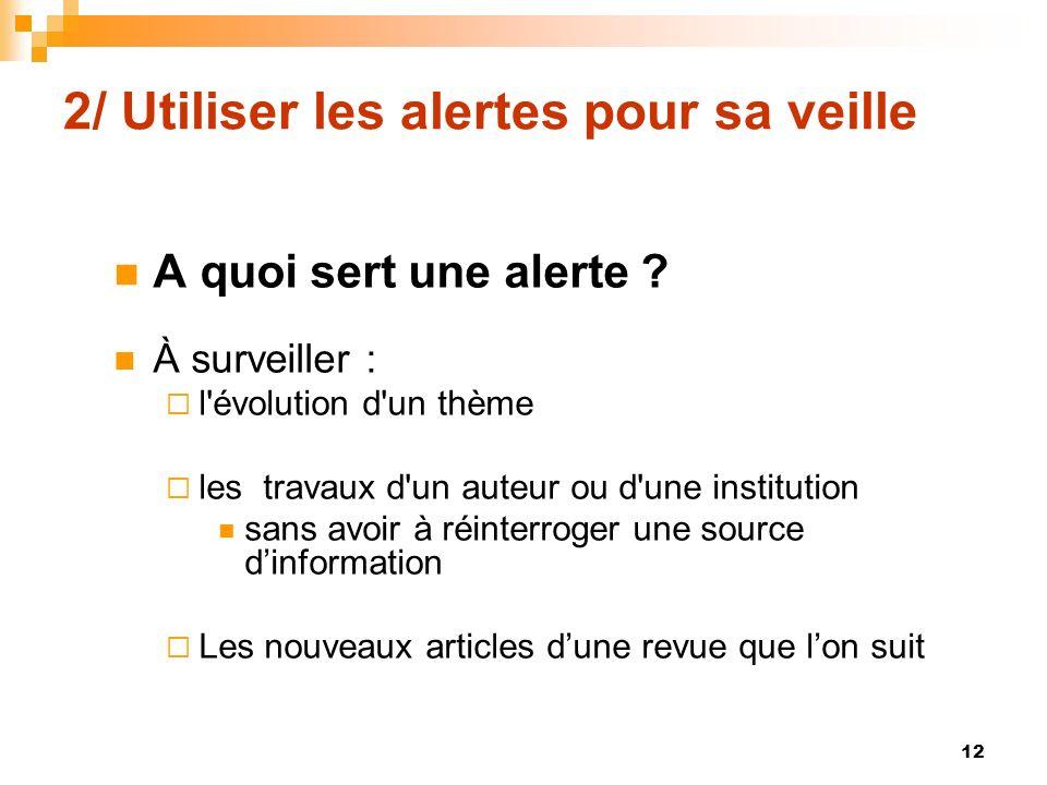 2/ Utiliser les alertes pour sa veille A quoi sert une alerte ? À surveiller : l'évolution d'un thème les travaux d'un auteur ou d'une institution san