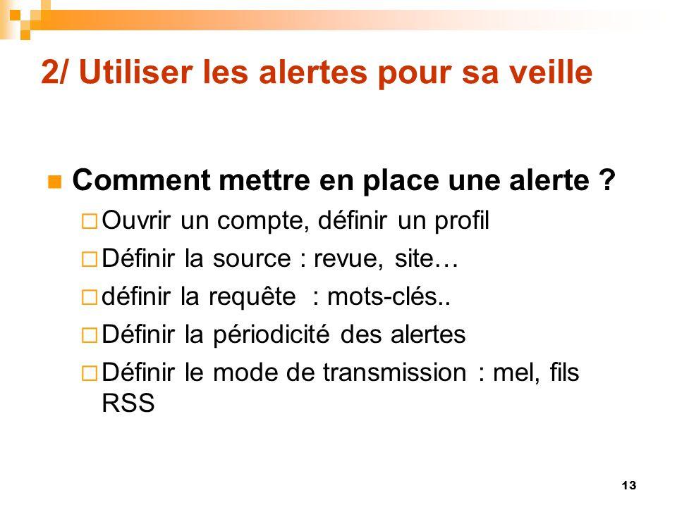 2/ Utiliser les alertes pour sa veille Comment mettre en place une alerte ? Ouvrir un compte, définir un profil Définir la source : revue, site… défin