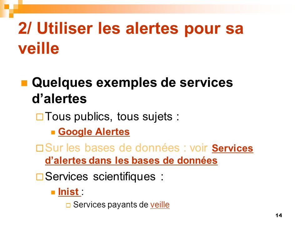 2/ Utiliser les alertes pour sa veille Quelques exemples de services dalertes Tous publics, tous sujets : Google Alertes Sur les bases de données : vo