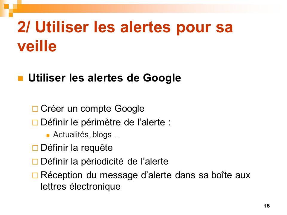 2/ Utiliser les alertes pour sa veille Utiliser les alertes de Google Créer un compte Google Définir le périmètre de lalerte : Actualités, blogs… Défi