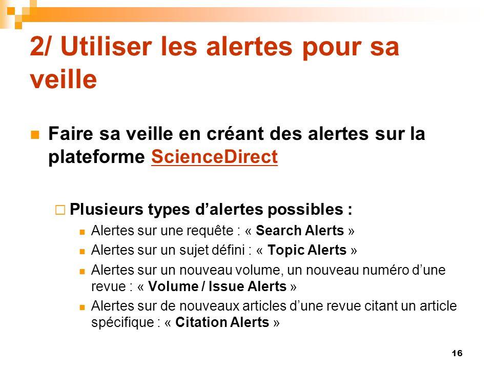 2/ Utiliser les alertes pour sa veille Faire sa veille en créant des alertes sur la plateforme ScienceDirectScienceDirect Plusieurs types dalertes pos