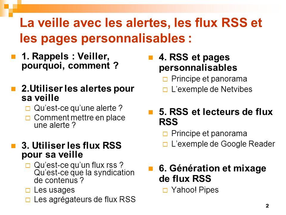 La veille avec les alertes, les flux RSS et les pages personnalisables : 1. Rappels : Veiller, pourquoi, comment ? 2.Utiliser les alertes pour sa veil
