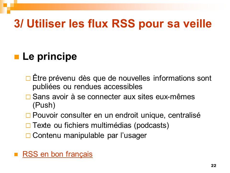 3/ Utiliser les flux RSS pour sa veille Le principe Être prévenu dès que de nouvelles informations sont publiées ou rendues accessibles Sans avoir à s