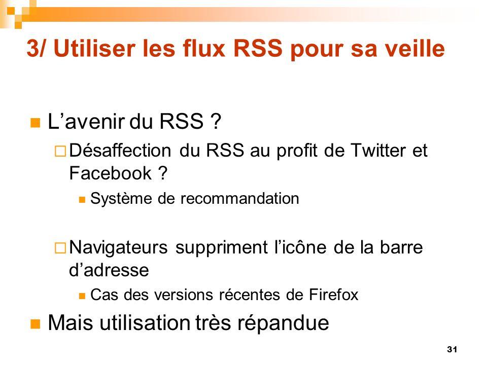 3/ Utiliser les flux RSS pour sa veille Lavenir du RSS ? Désaffection du RSS au profit de Twitter et Facebook ? Système de recommandation Navigateurs