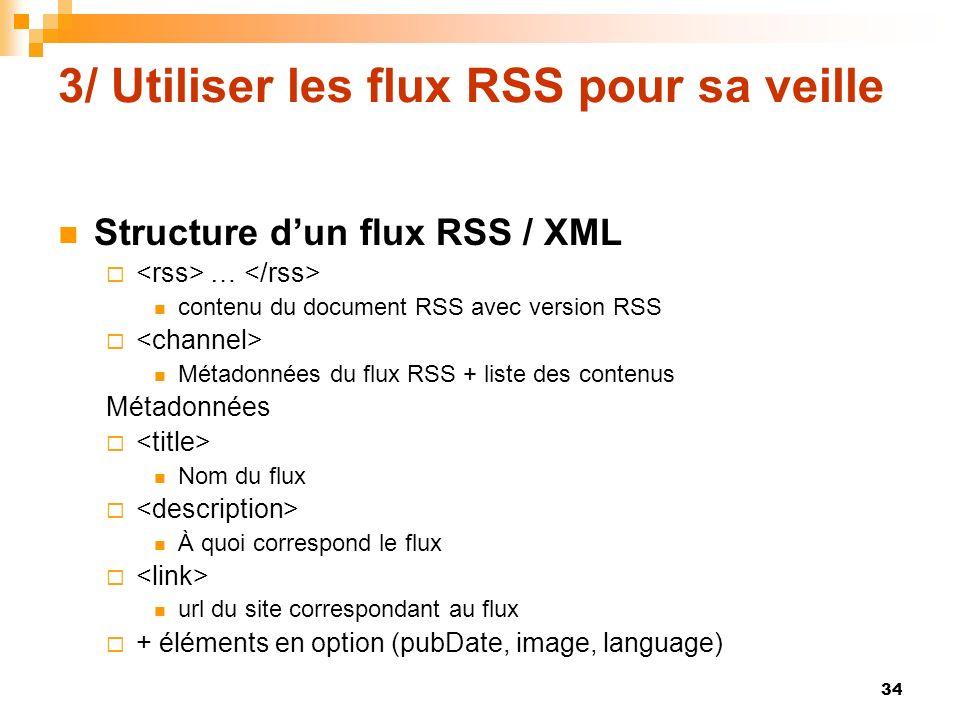 3/ Utiliser les flux RSS pour sa veille Structure dun flux RSS / XML … contenu du document RSS avec version RSS Métadonnées du flux RSS + liste des co