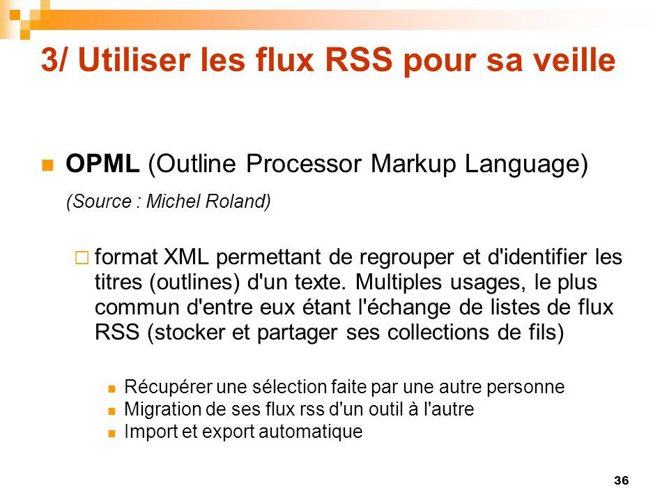 3/ Utiliser les flux RSS pour sa veille OPML (Outline Processor Markup Language) (Source : Michel Roland) format XML permettant de regrouper et d'iden