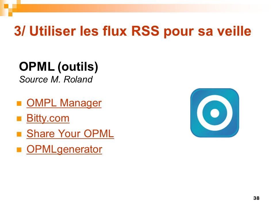 3/ Utiliser les flux RSS pour sa veille OMPL Manager Bitty.com Share Your OPML OPMLgenerator 38 OPML (outils) Source M.