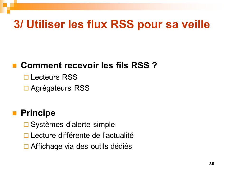 3/ Utiliser les flux RSS pour sa veille Comment recevoir les fils RSS ? Lecteurs RSS Agrégateurs RSS Principe Systèmes dalerte simple Lecture différen
