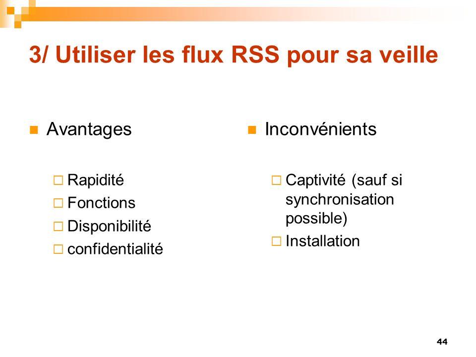 3/ Utiliser les flux RSS pour sa veille Avantages Rapidité Fonctions Disponibilité confidentialité Inconvénients Captivité (sauf si synchronisation po