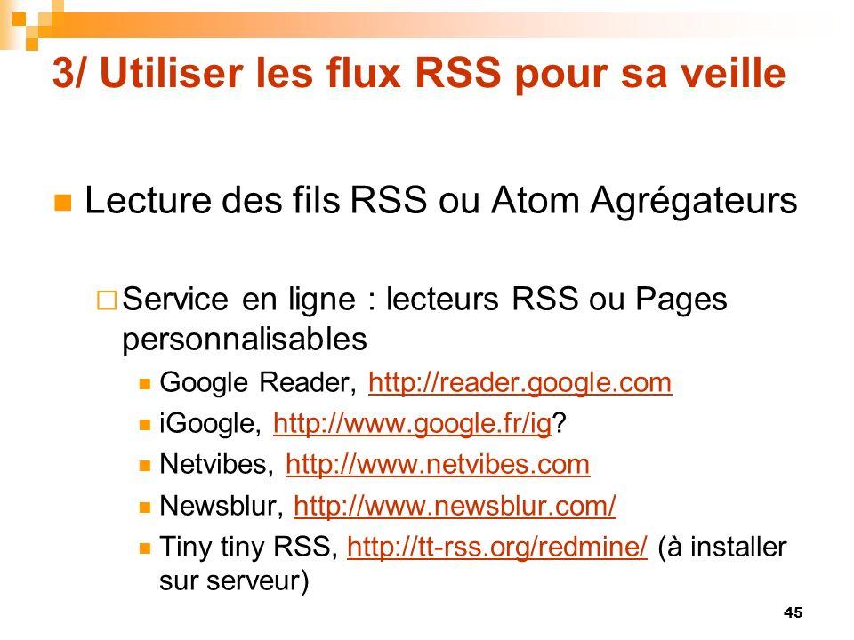 3/ Utiliser les flux RSS pour sa veille Lecture des fils RSS ou Atom Agrégateurs Service en ligne : lecteurs RSS ou Pages personnalisables Google Read