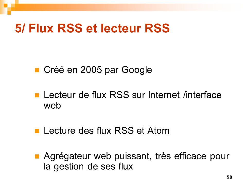 5/ Flux RSS et lecteur RSS Créé en 2005 par Google Lecteur de flux RSS sur Internet /interface web Lecture des flux RSS et Atom Agrégateur web puissan