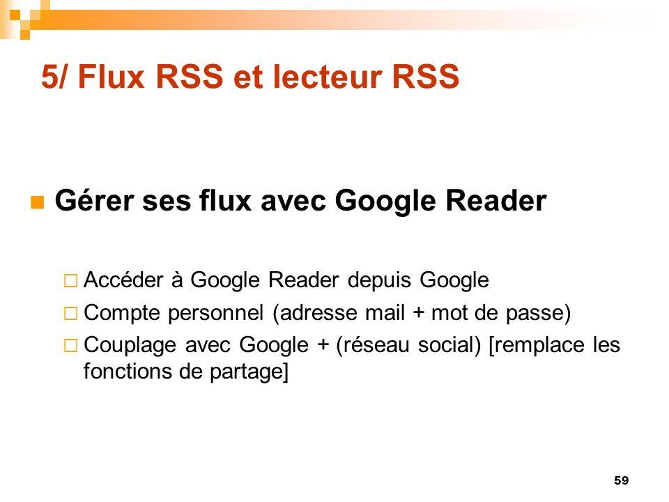5/ Flux RSS et lecteur RSS Gérer ses flux avec Google Reader Accéder à Google Reader depuis Google Compte personnel (adresse mail + mot de passe) Coup