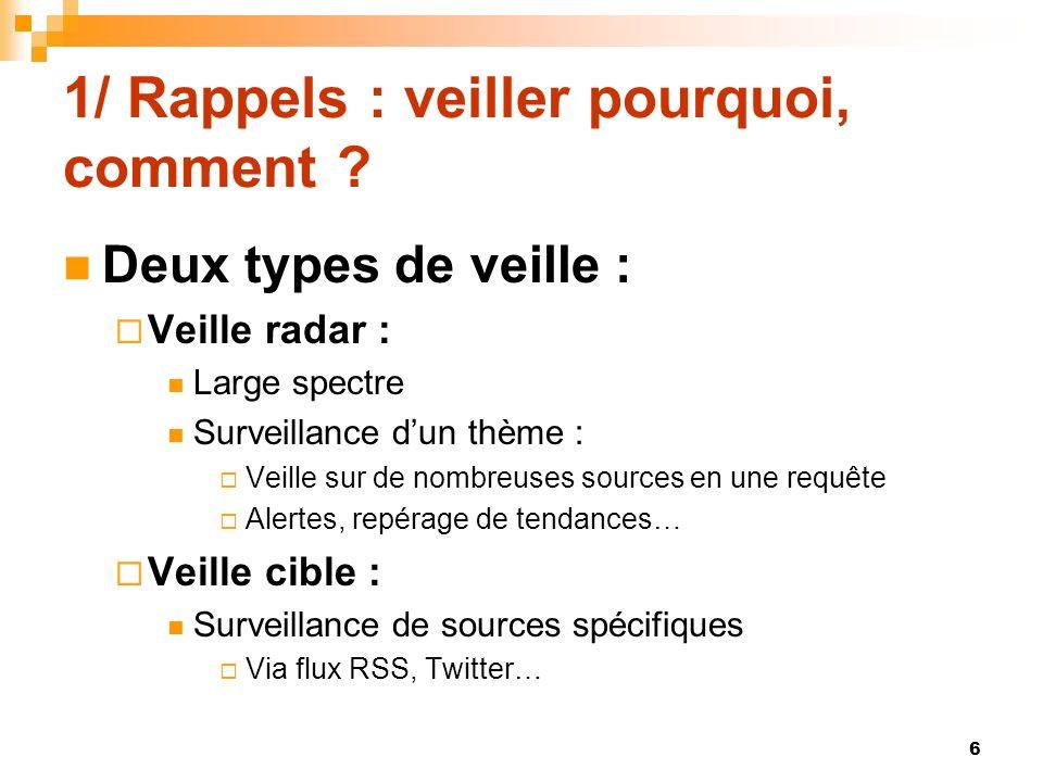 1/ Rappels : veiller pourquoi, comment ? Deux types de veille : Veille radar : Large spectre Surveillance dun thème : Veille sur de nombreuses sources