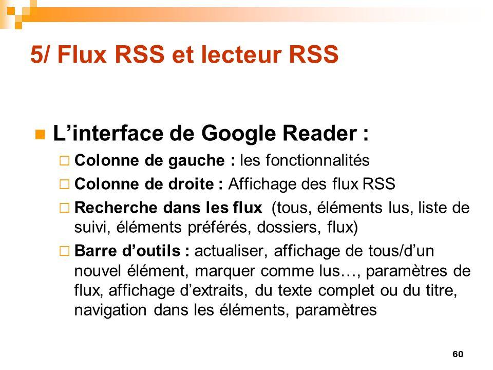 5/ Flux RSS et lecteur RSS Linterface de Google Reader : Colonne de gauche : les fonctionnalités Colonne de droite : Affichage des flux RSS Recherche