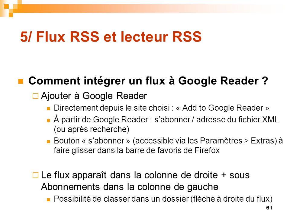 5/ Flux RSS et lecteur RSS Comment intégrer un flux à Google Reader ? Ajouter à Google Reader Directement depuis le site choisi : « Add to Google Read