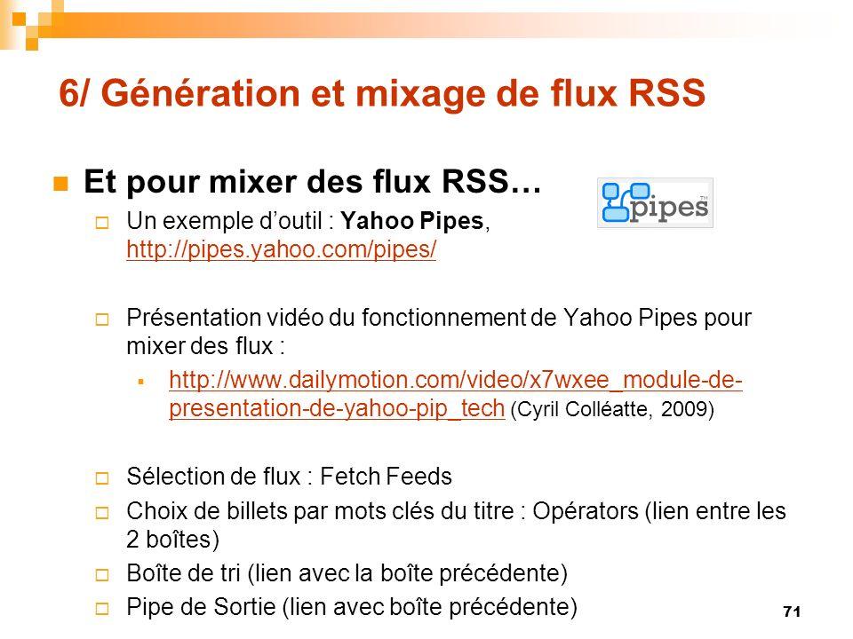 6/ Génération et mixage de flux RSS Et pour mixer des flux RSS… Un exemple doutil : Yahoo Pipes, http://pipes.yahoo.com/pipes/ http://pipes.yahoo.com/