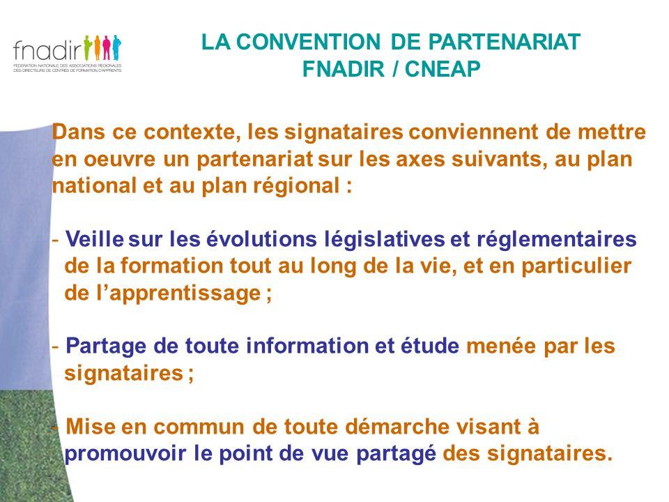 - LA CONVENTION DE PARTENARIAT FNADIR / CNEAP Dans ce contexte, les signataires conviennent de mettre en oeuvre un partenariat sur les axes suivants, au plan national et au plan régional : - Veille sur les évolutions législatives et réglementaires de la formation tout au long de la vie, et en particulier de lapprentissage ; - Partage de toute information et étude menée par les signataires ; - Mise en commun de toute démarche visant à promouvoir le point de vue partagé des signataires.