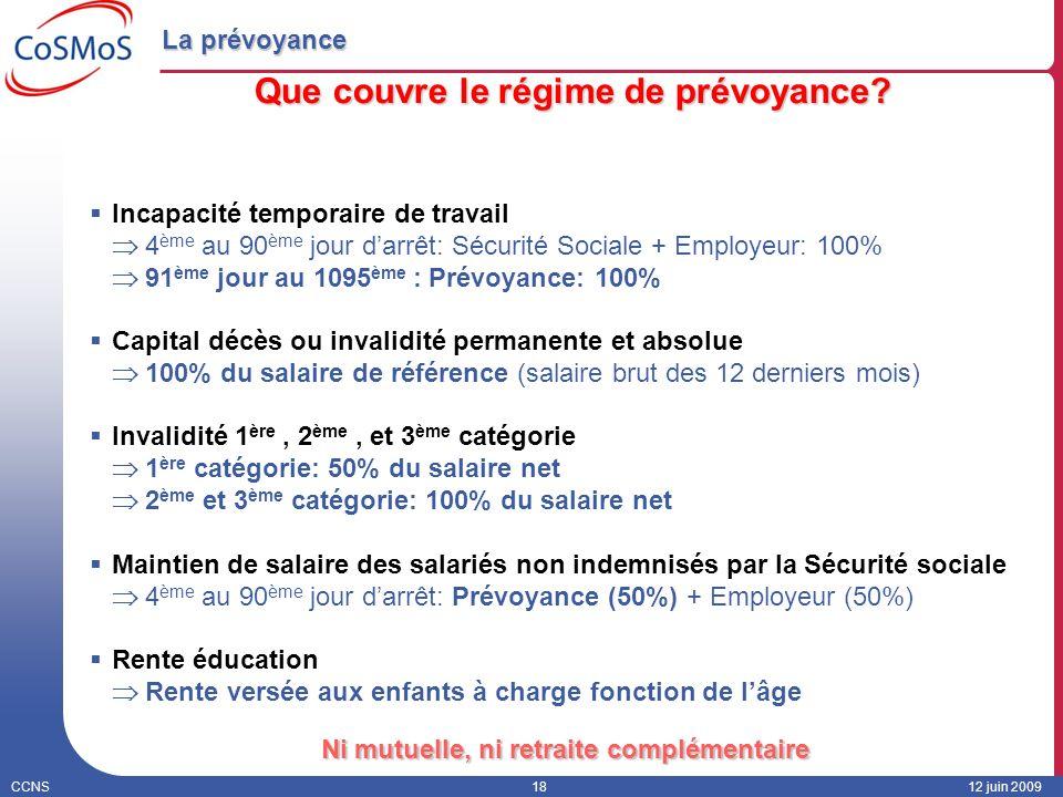 CCNS1812 juin 2009 La prévoyance Que couvre le régime de prévoyance? Incapacité temporaire de travail 4 ème au 90 ème jour darrêt: Sécurité Sociale +