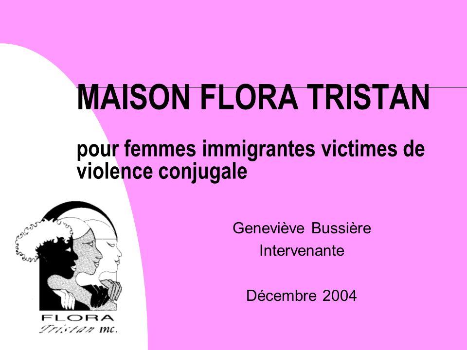 MAISON FLORA TRISTAN pour femmes immigrantes victimes de violence conjugale Geneviève Bussière Intervenante Décembre 2004