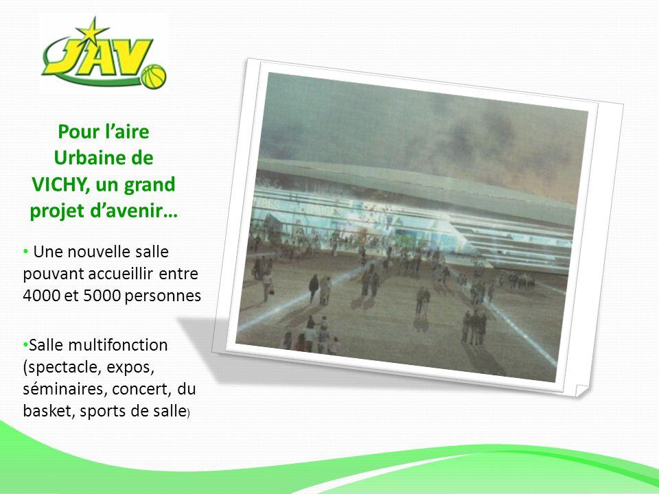 Pour laire Urbaine de VICHY, un grand projet davenir… Une nouvelle salle pouvant accueillir entre 4000 et 5000 personnes Salle multifonction (spectacle, expos, séminaires, concert, du basket, sports de salle )
