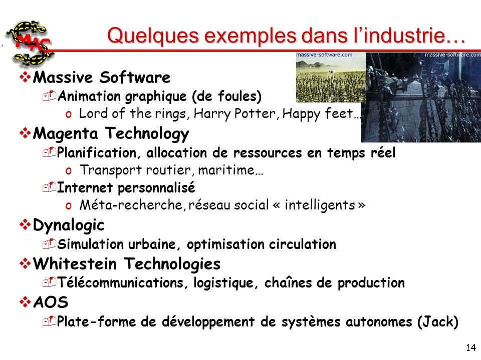 14 Quelques exemples dans lindustrie… Massive Software Animation graphique (de foules) oLord of the rings, Harry Potter, Happy feet… Magenta Technolog