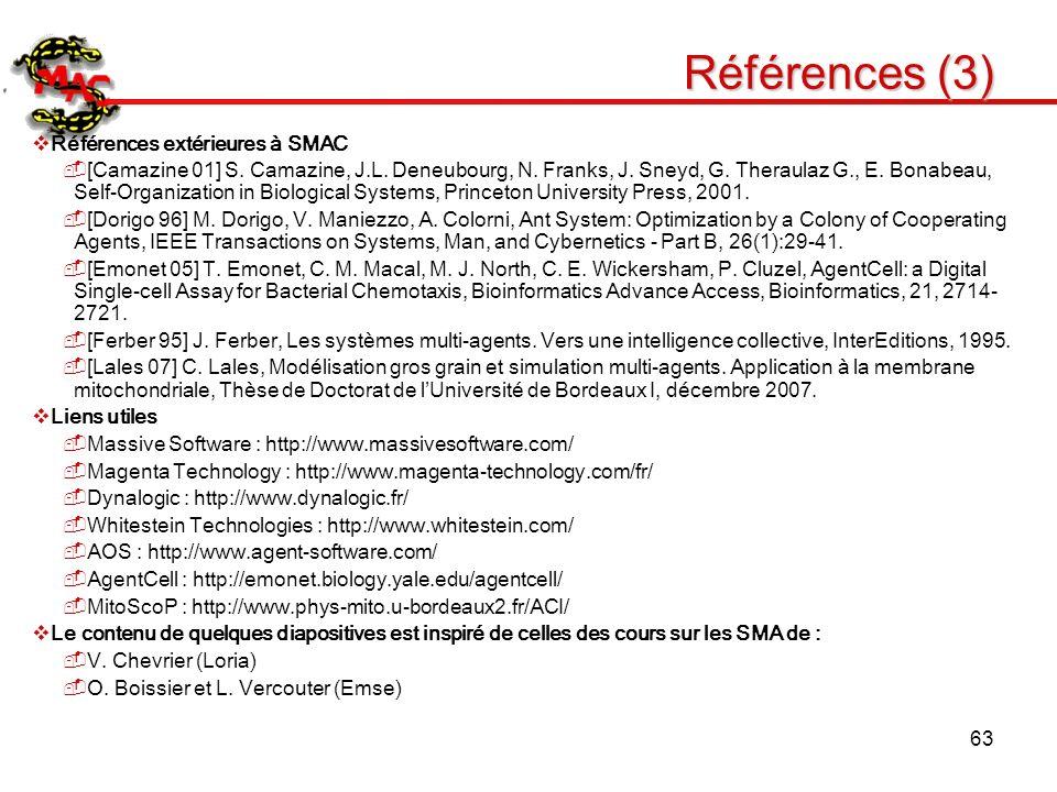 63 Références (3) Références extérieures à SMAC [Camazine 01] S. Camazine, J.L. Deneubourg, N. Franks, J. Sneyd, G. Theraulaz G., E. Bonabeau, Self-Or