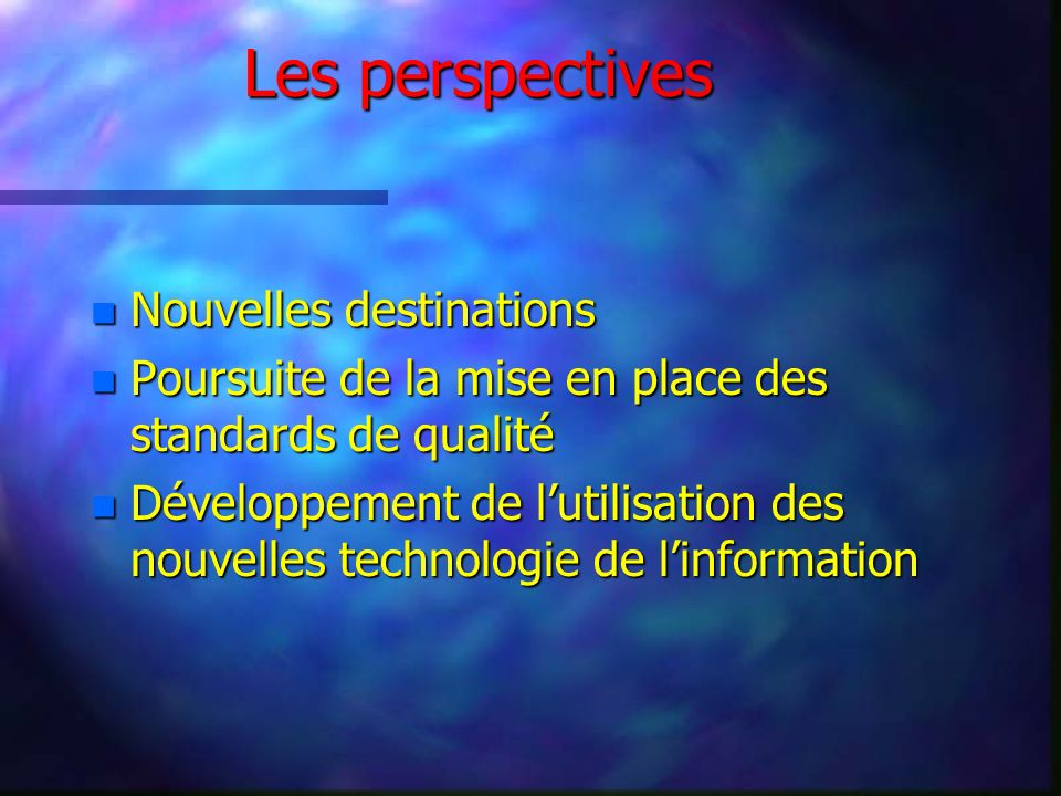 Les perspectives n Nouvelles destinations n Poursuite de la mise en place des standards de qualité n Développement de lutilisation des nouvelles technologie de linformation