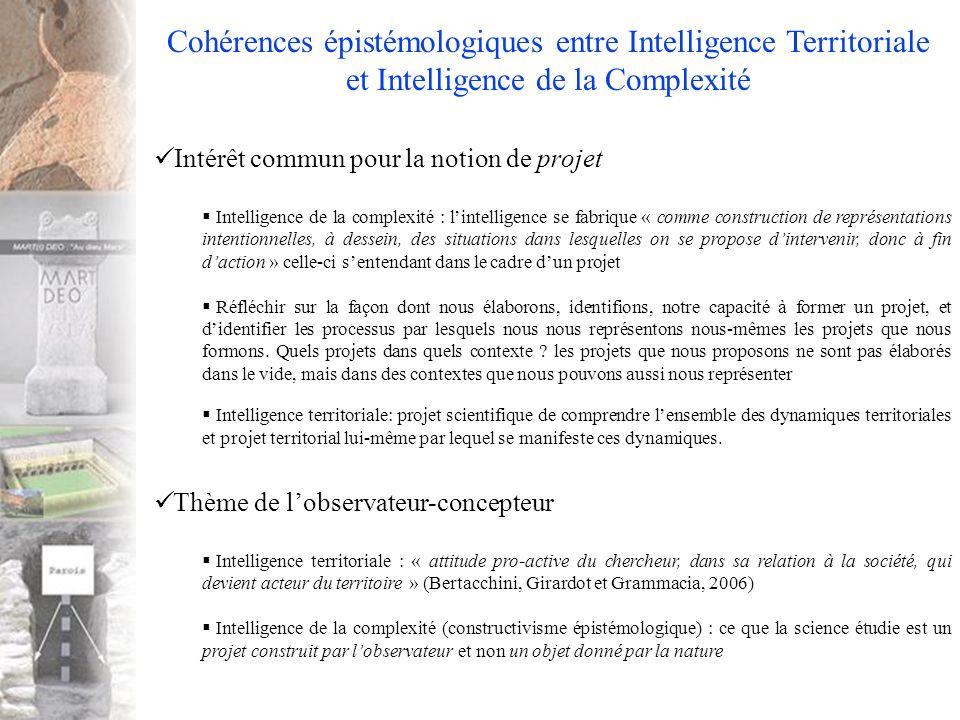 Cohérences épistémologiques entre Intelligence Territoriale et Intelligence de la Complexité Intérêt commun pour la notion de projet Intelligence de la complexité : lintelligence se fabrique « comme construction de représentations intentionnelles, à dessein, des situations dans lesquelles on se propose dintervenir, donc à fin daction » celle-ci sentendant dans le cadre dun projet Réfléchir sur la façon dont nous élaborons, identifions, notre capacité à former un projet, et didentifier les processus par lesquels nous nous représentons nous-mêmes les projets que nous formons.