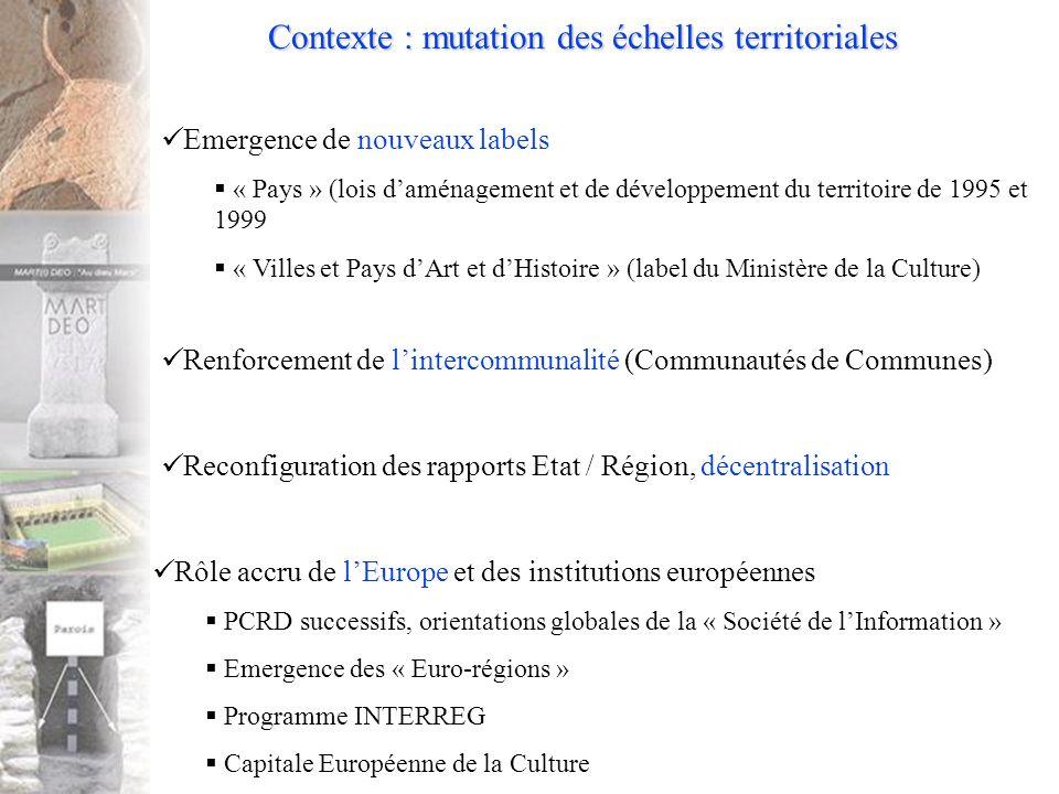 Contexte : mutation des échelles territoriales Rôle accru de lEurope et des institutions européennes PCRD successifs, orientations globales de la « Société de lInformation » Emergence des « Euro-régions » Programme INTERREG Capitale Européenne de la Culture Emergence de nouveaux labels « Pays » (lois daménagement et de développement du territoire de 1995 et 1999 « Villes et Pays dArt et dHistoire » (label du Ministère de la Culture) Renforcement de lintercommunalité (Communautés de Communes) Reconfiguration des rapports Etat / Région, décentralisation