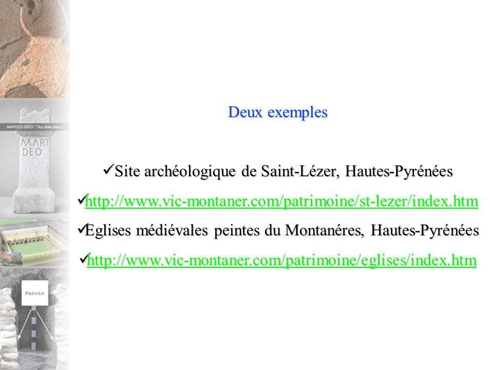 Deux exemples Site archéologique de Saint-Lézer, Hautes-Pyrénées Site archéologique de Saint-Lézer, Hautes-Pyrénées http://www.vic-montaner.com/patrimoine/st-lezer/index.htm http://www.vic-montaner.com/patrimoine/st-lezer/index.htm http://www.vic-montaner.com/patrimoine/st-lezer/index.htm Eglises médiévales peintes du Montanéres, Hautes-Pyrénées Eglises médiévales peintes du Montanéres, Hautes-Pyrénées http://www.vic-montaner.com/patrimoine/eglises/index.htm http://www.vic-montaner.com/patrimoine/eglises/index.htm http://www.vic-montaner.com/patrimoine/eglises/index.htm