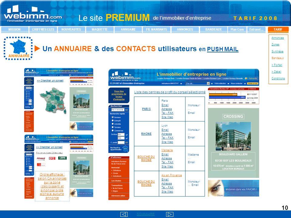 T A R I F 2 0 0 8 SOMMAIRE Le site PREMIUM de limmobilier dentreprise MISSIONCHIFFRES CLESNOUVEAUTESMAQUETTEANNUAIREFIL MANDANTSANNONCESBANDEAUXTARIFPlan ComExtranet… Annonces Zones Synthèse Bandeaux > Forfait > Détail Conditions 10 >> Chercher un conseil Monsieur … Email Lyon Email Adresse Tel - FAX Site Web RHONE Monsieur … Email Paris Email Adresse Tel - FAX Site Web PARIS Monsieur … Email Aix en Provence Email Adresse Tel - FAX Site Web BOUCHE DU RHONE Madame … Email Marseille Email Adresse Tel - FAX Site Web BOUCHE DU RHONE Liste des centres de profit du conseil sélectionné >> Chercher un conseil Provence Alpes Côtes dazur Ordre affichage : selon CA annonces sur la zone (décroissant) et sinon par ordre alpha ai aucune annonce Un ANNUAIRE & des CONTACTS utilisateurs en PUSH MAIL