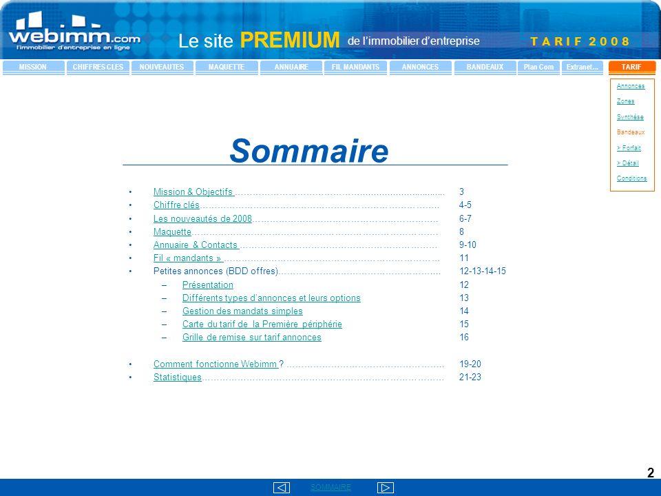 T A R I F 2 0 0 8 SOMMAIRE Le site PREMIUM de limmobilier dentreprise MISSIONCHIFFRES CLESNOUVEAUTESMAQUETTEANNUAIREFIL MANDANTSANNONCESBANDEAUXTARIFPlan ComExtranet… Annonces Zones Synthèse Bandeaux > Forfait > Détail Conditions 2 Mission & Objectifs ……………………………………................................3Mission & Objectifs Chiffre clés……………………………………………………………………..4-5Chiffre clés Les nouveautés de 2008……………………………………………………..6-7Les nouveautés de 2008 Maquette……………………………………………………………………….8Maquette Annuaire & Contacts …………………………………………………………9-10Annuaire & Contacts Fil « mandants » ………………………………………………………………11Fil « mandants » Petites annonces (BDD offres)……………………………………………....12-13-14-15 – –Présentation12Présentation – –Différents types dannonces et leurs options13Différents types dannonces et leurs options – –Gestion des mandats simples14Gestion des mandats simples – –Carte du tarif de la Première périphérie15Carte du tarif de la Première périphérie – –Grille de remise sur tarif annonces16Grille de remise sur tarif annonces Comment fonctionne Webimm .