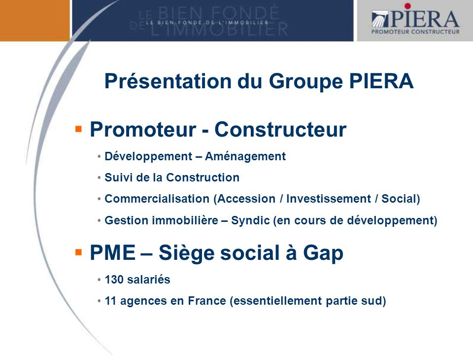PIERA FINANCE Président du directoire Holding Financière – Siège social à Gap LBO France Conseil de surveillance (actionnaire principal) PIERA PROMOTION PIERA GESSY Gestion – Syndic PIERA DISTRIBUTION Lorganisation du Groupe ADMINISTRATIF et FINANCIER COMMERCIALTECHNIQUE DEVELOPPEMENT et AMENAGEMENT MARKETING et COMMUNICATION SERVICES IMMOBILIERS RESSOURCES HUMAINES QUALITE
