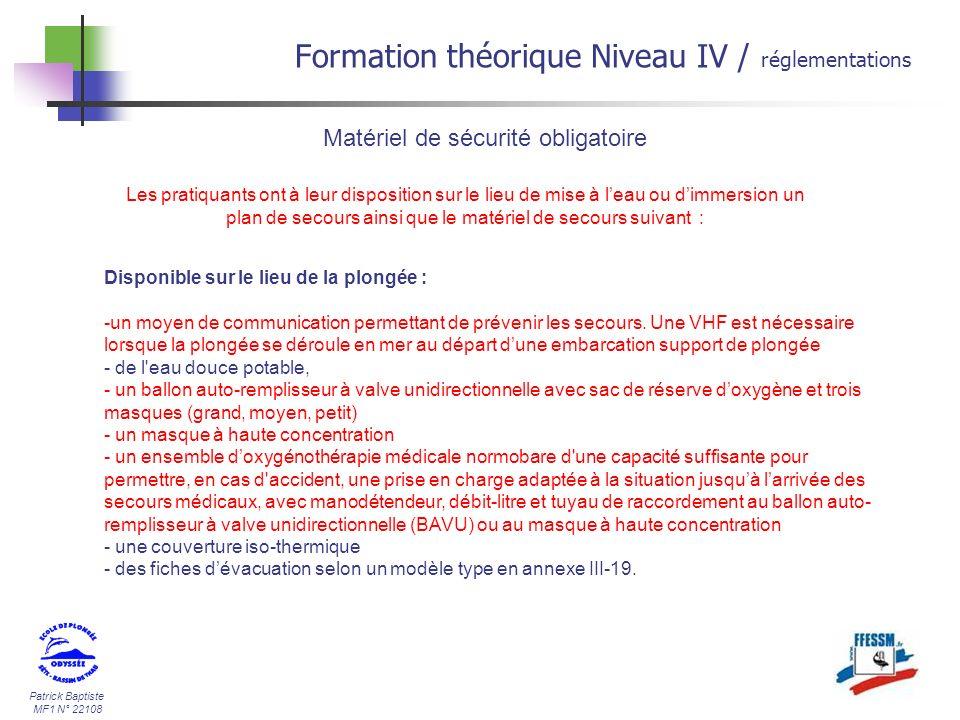 Patrick Baptiste MF1 N° 22108 Formation théorique Niveau IV / réglementations Matériel de sécurité obligatoire Disponible sur le lieu de la plongée : -un moyen de communication permettant de prévenir les secours.