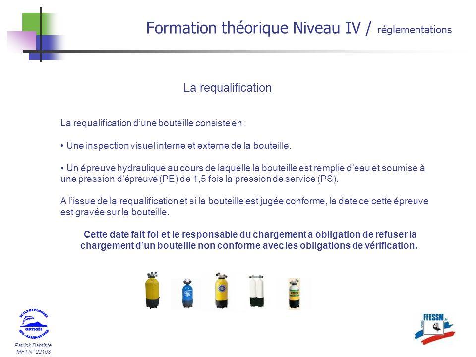 Patrick Baptiste MF1 N° 22108 Formation théorique Niveau IV / réglementations La requalification La requalification dune bouteille consiste en : Une inspection visuel interne et externe de la bouteille.