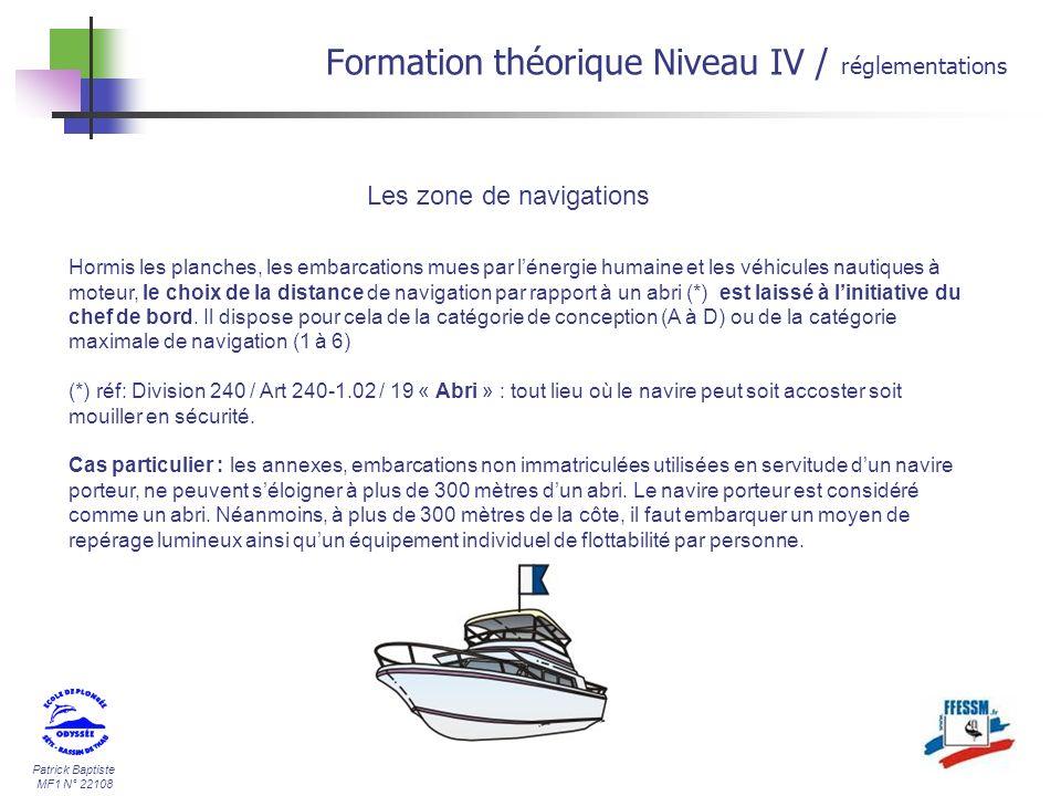 Patrick Baptiste MF1 N° 22108 Formation théorique Niveau IV / réglementations Les zone de navigations Hormis les planches, les embarcations mues par lénergie humaine et les véhicules nautiques à moteur, le choix de la distance de navigation par rapport à un abri (*) est laissé à linitiative du chef de bord.
