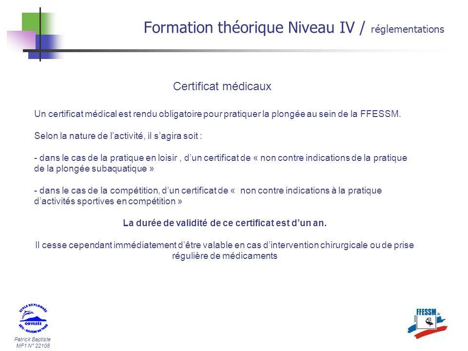 Patrick Baptiste MF1 N° 22108 Formation théorique Niveau IV / réglementations Certificat médicaux Un certificat médical est rendu obligatoire pour pratiquer la plongée au sein de la FFESSM.