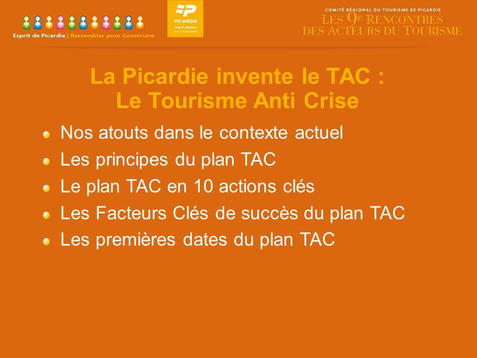 La Picardie invente le TAC : Le Tourisme Anti Crise Nos atouts dans le contexte actuel Les principes du plan TAC Le plan TAC en 10 actions clés Les Facteurs Clés de succès du plan TAC Les premières dates du plan TAC