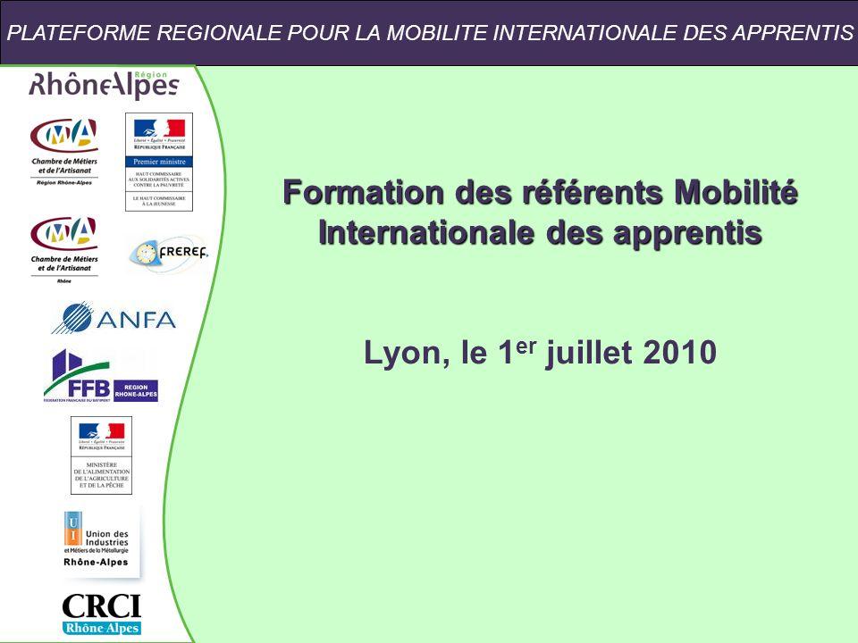 PLATEFORME REGIONALE POUR LA MOBILITE INTERNATIONALE DES APPRENTIS Formation des référents Mobilité Internationale des apprentis Lyon, le 1 er juillet 2010