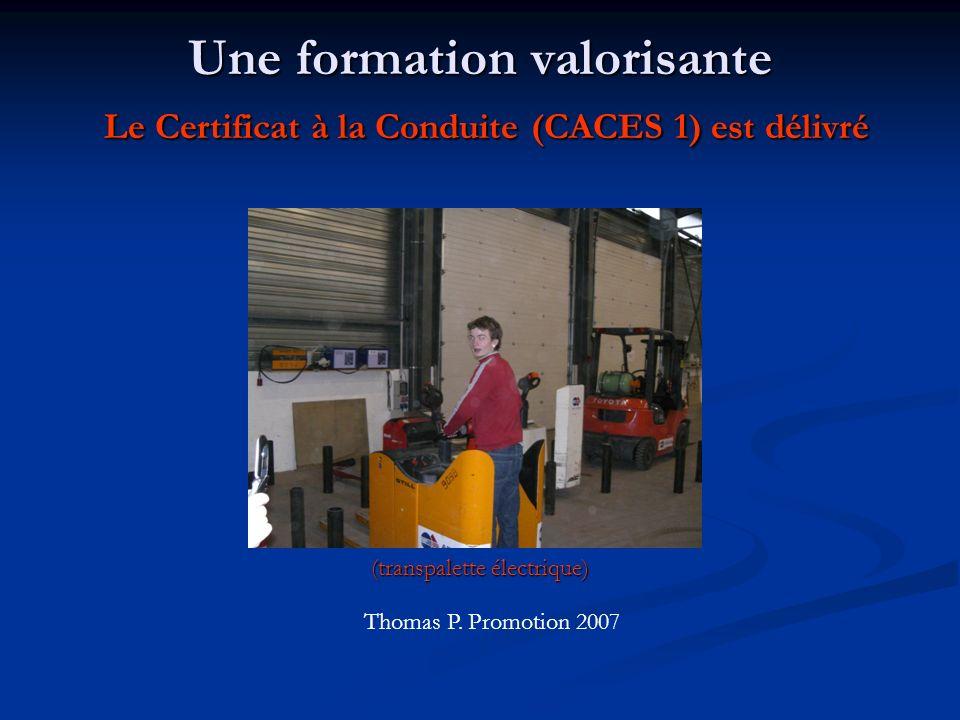 Une formation valorisante Le Certificat à la Conduite (CACES 1) est délivré (transpalette électrique) Thomas P. Promotion 2007