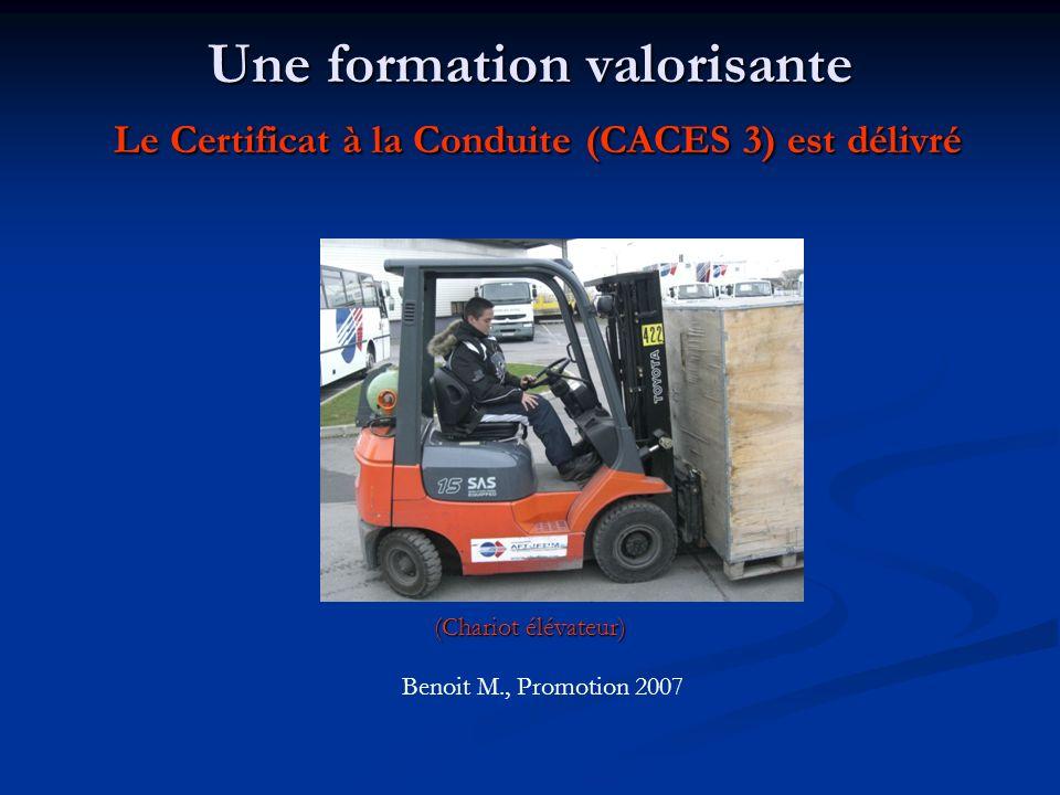 Une formation valorisante Le Certificat à la Conduite (CACES 3) est délivré (Chariot élévateur) Benoit M., Promotion 2007