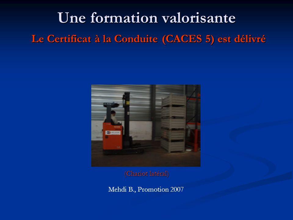 Une formation valorisante Le Certificat à la Conduite (CACES 5) est délivré (Chariot latéral) Mehdi B., Promotion 2007