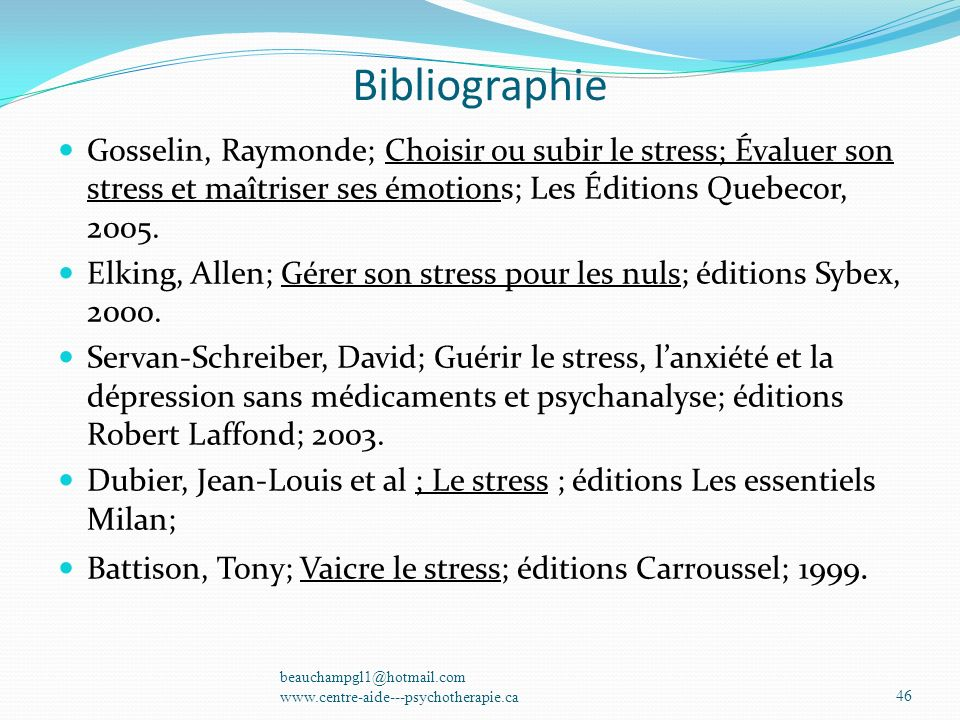Bibliographie Gosselin, Raymonde; Choisir ou subir le stress; Évaluer son stress et maîtriser ses émotions; Les Éditions Quebecor, 2005. Elking, Allen