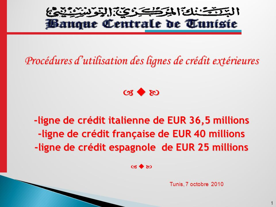 1 Procédures dutilisation des lignes de crédit extérieures -ligne de crédit italienne de EUR 36,5 millions -ligne de crédit française de EUR 40 millions -ligne de crédit espagnole de EUR 25 millions Tunis, 7 octobre 2010