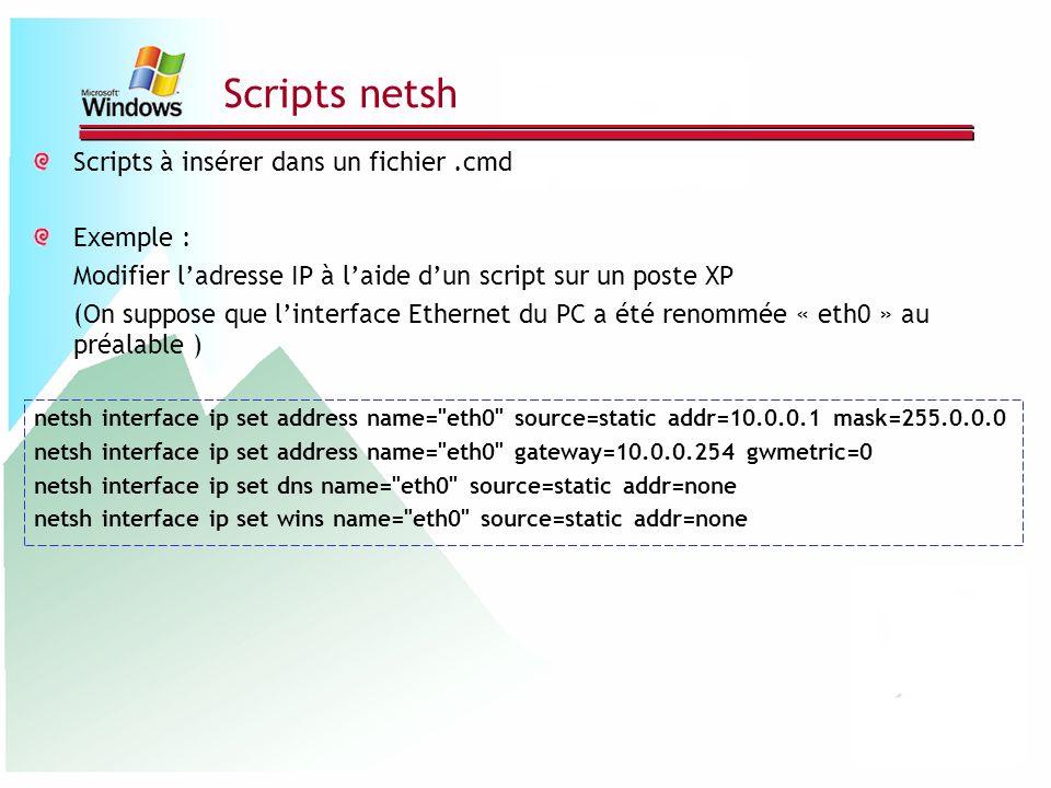 Scripts netsh Scripts à insérer dans un fichier.cmd Exemple : Modifier ladresse IP à laide dun script sur un poste XP (On suppose que linterface Ether