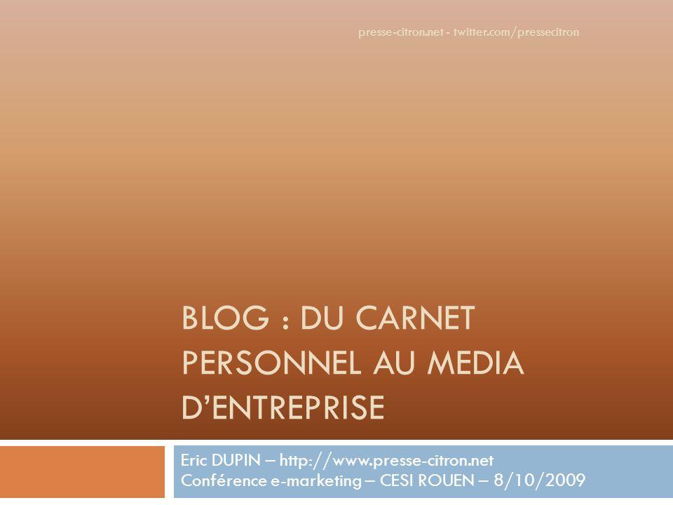BLOG : DU CARNET PERSONNEL AU MEDIA DENTREPRISE Eric DUPIN – http://www.presse-citron.net Conférence e-marketing – CESI ROUEN – 8/10/2009 presse-citron.net - twitter.com/pressecitron